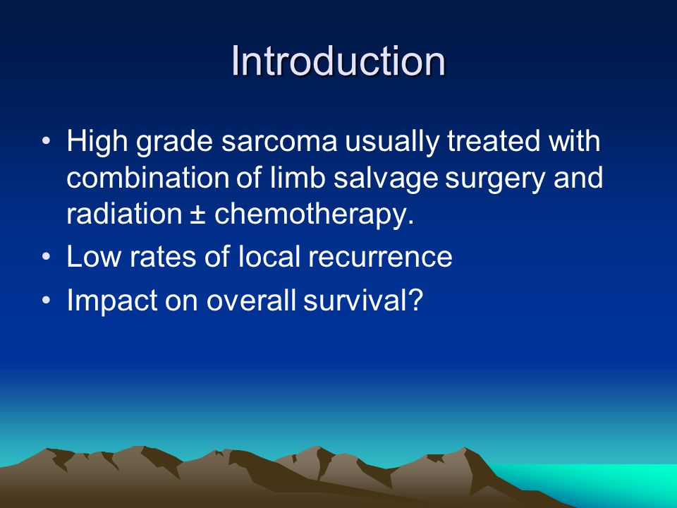 Introduction High grade sarcoma usually treated with combination of limb salvage surgery and radiation ± chemotherapy.