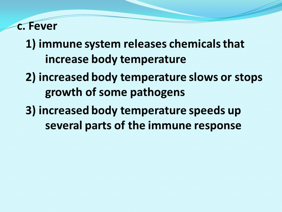 c. Fever 1) immune system releases chemicals that increase body temperature. 2) increased body temperature slows or stops growth of some pathogens.