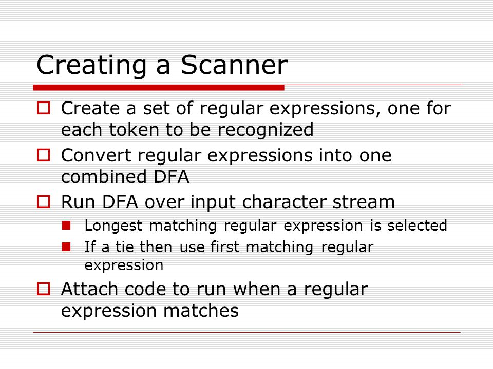 Creating a Scanner Create a set of regular expressions, one for each token to be recognized. Convert regular expressions into one combined DFA.