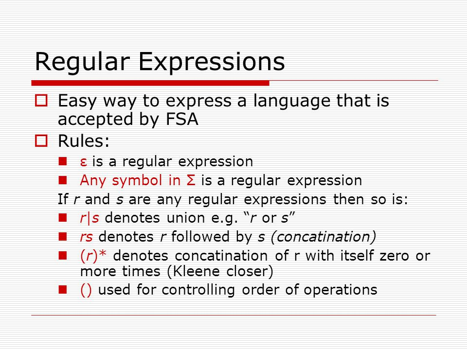Regular Expressions Easy way to express a language that is accepted by FSA. Rules: ε is a regular expression.