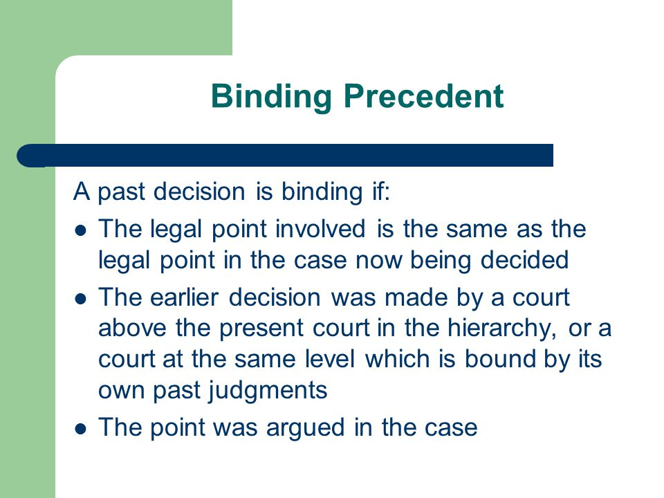 Binding Precedent A past decision is binding if: