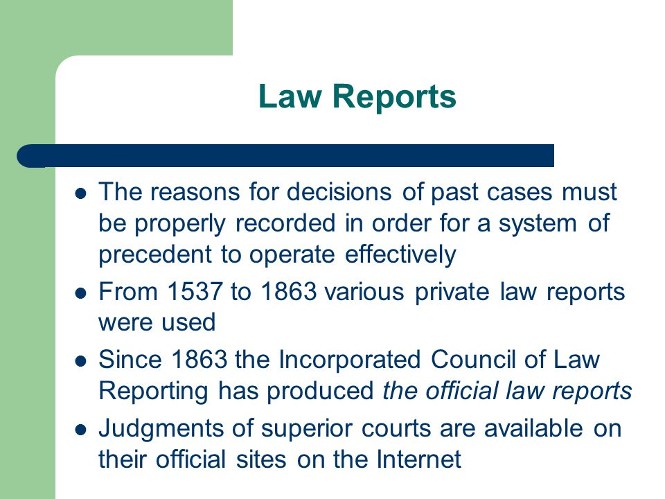 Law Reports The reasons for decisions of past cases must be properly recorded in order for a system of precedent to operate effectively.