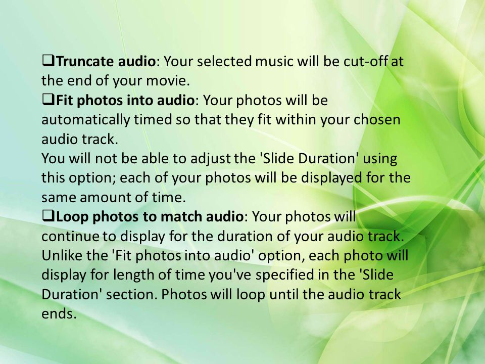 Truncate audio: Your selected music will be cut-off at the end of your movie.