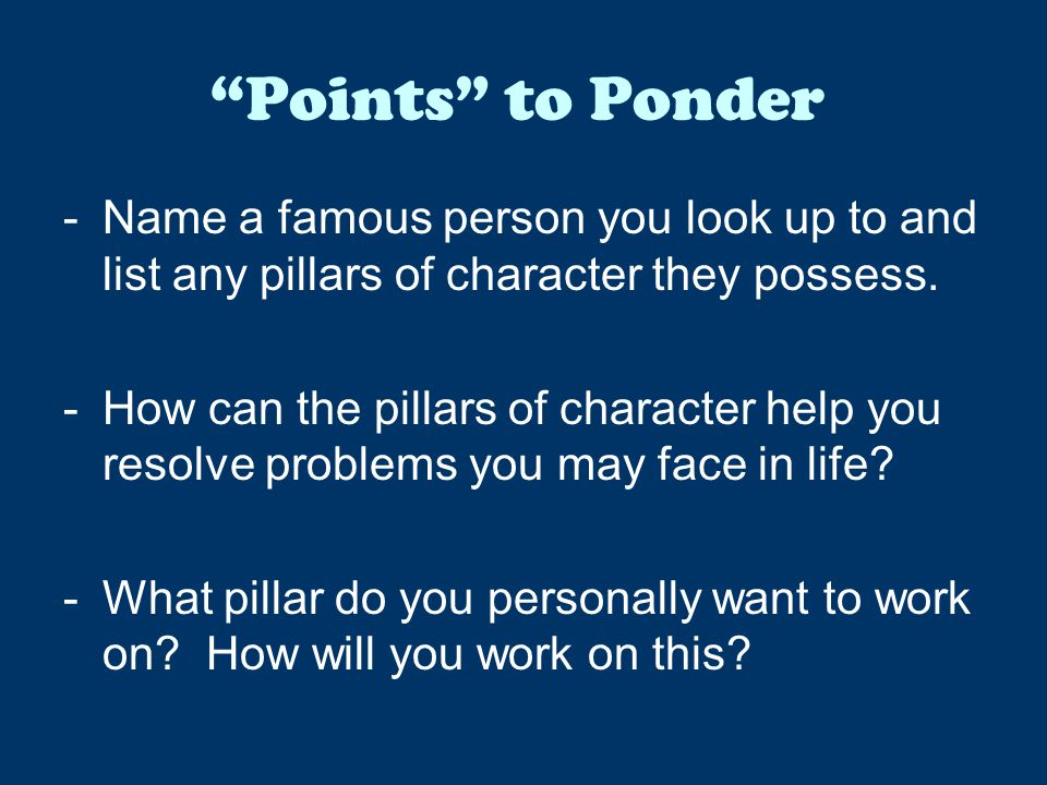 Points to Ponder Name a famous person you look up to and list any pillars of character they possess.