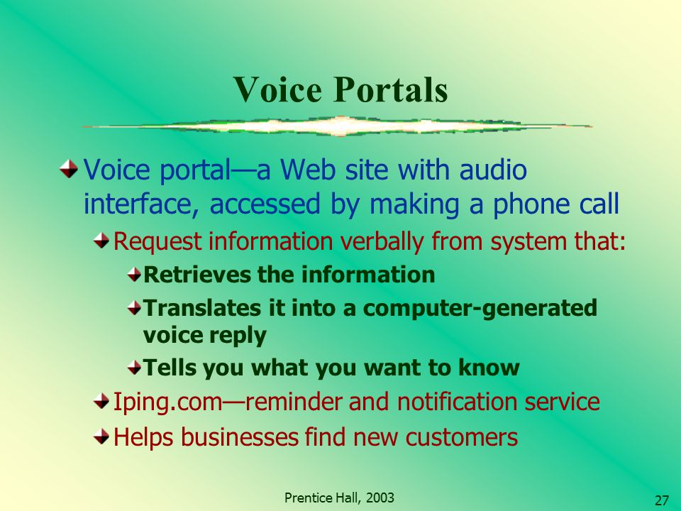 Voice Portals Voice portal—a Web site with audio interface, accessed by making a phone call. Request information verbally from system that: