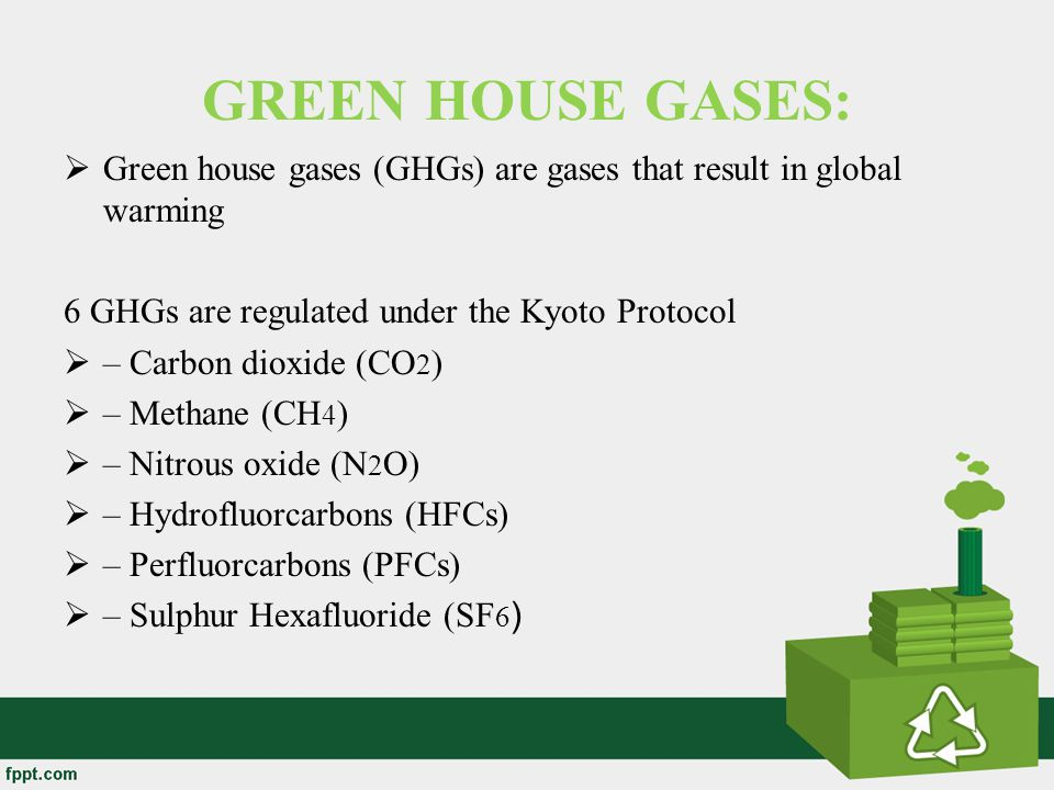 GREEN HOUSE GASES: Green house gases (GHGs) are gases that result in global warming. 6 GHGs are regulated under the Kyoto Protocol.