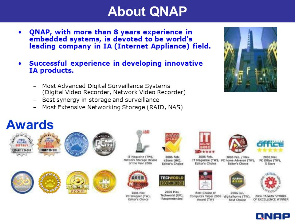 About QNAP QNAP, with more than 8 years experience in embedded systems, is devoted to be world s leading company in IA (Internet Appliance) field.