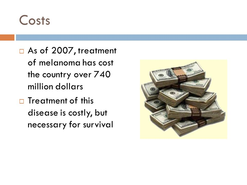 Costs As of 2007, treatment of melanoma has cost the country over 740 million dollars.