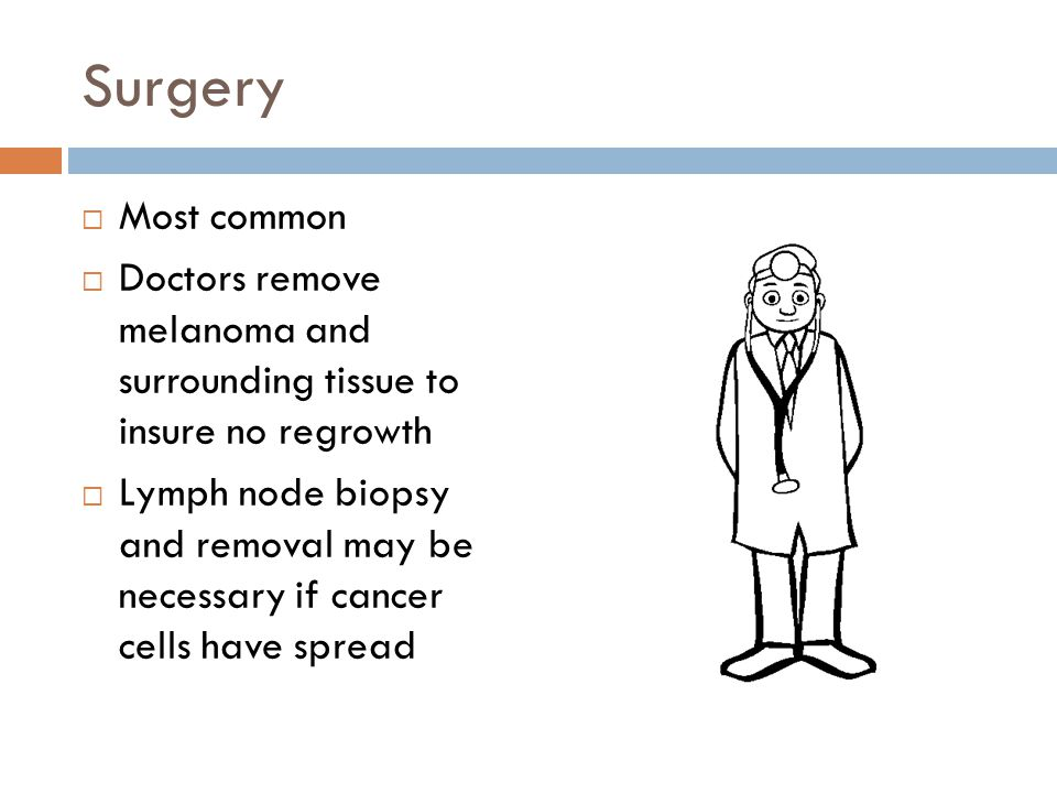 Surgery Most common. Doctors remove melanoma and surrounding tissue to insure no regrowth.