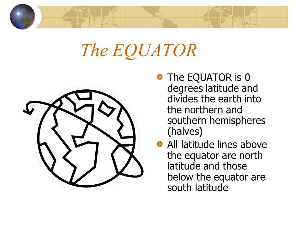 The EQUATOR The EQUATOR is 0 degrees latitude and divides the earth into the northern and southern hemispheres (halves)