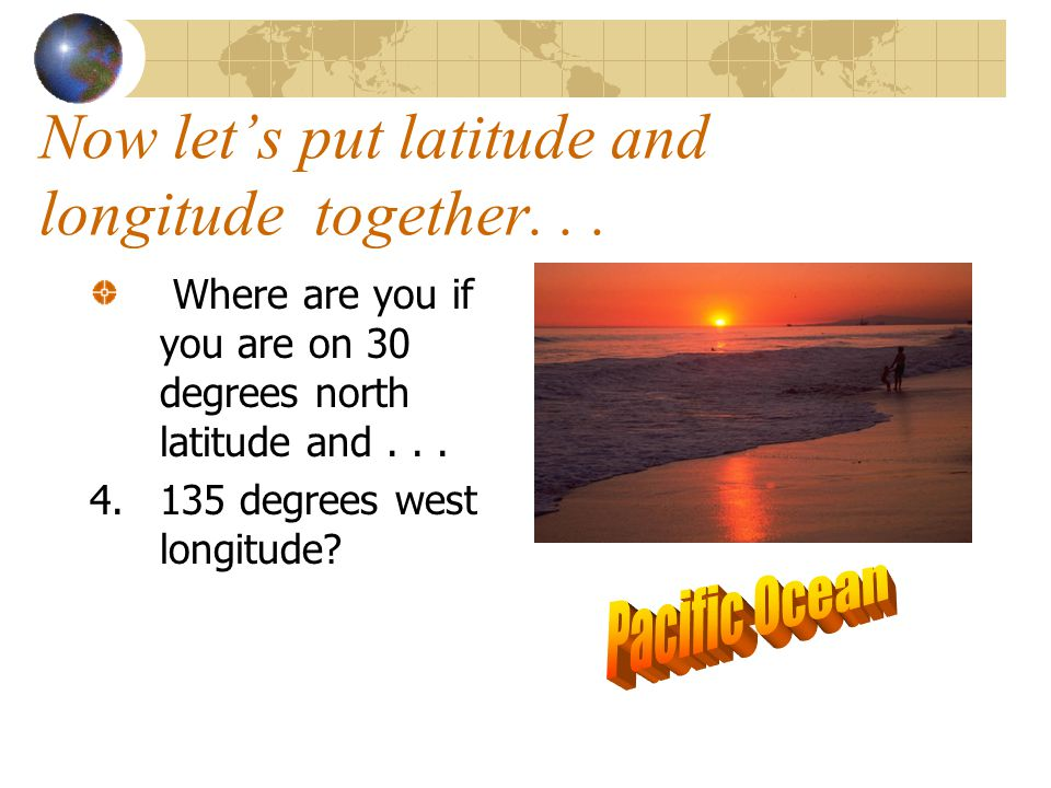 Now let's put latitude and longitude together. . .