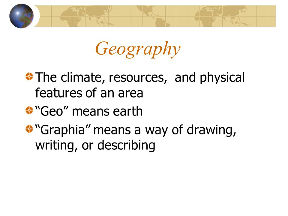 Geography The climate, resources, and physical features of an area