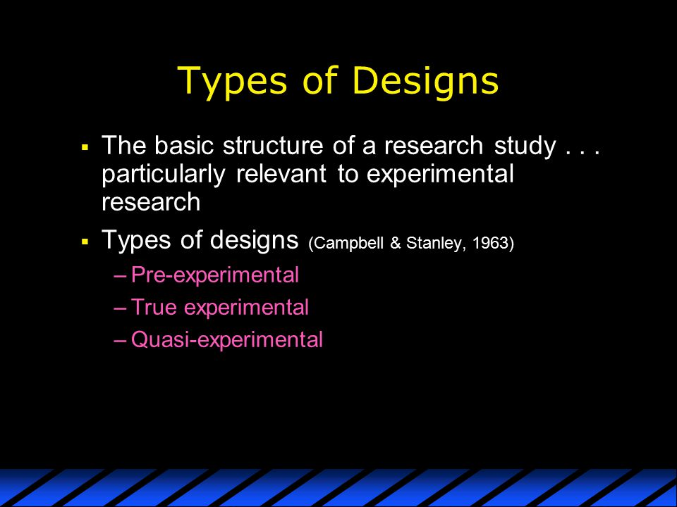 Types of Designs The basic structure of a research study particularly relevant to experimental research.