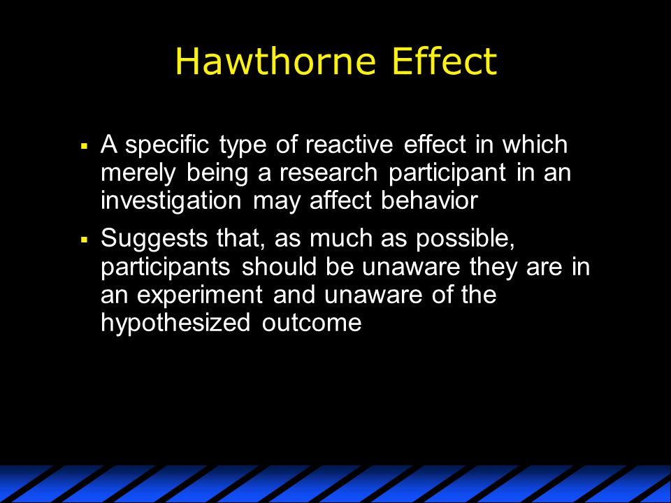 Hawthorne Effect A specific type of reactive effect in which merely being a research participant in an investigation may affect behavior.