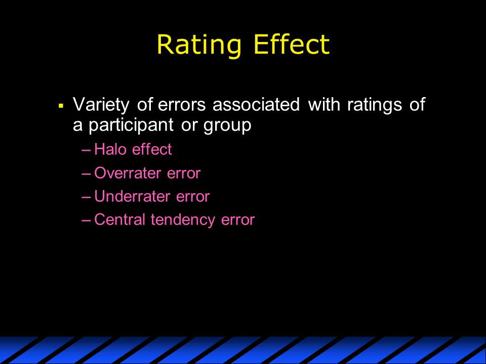 Rating Effect Variety of errors associated with ratings of a participant or group. Halo effect. Overrater error.