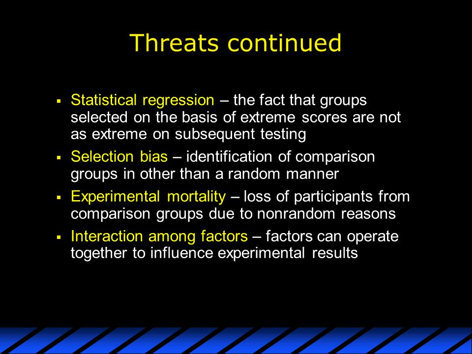 Threats continued Statistical regression – the fact that groups selected on the basis of extreme scores are not as extreme on subsequent testing.