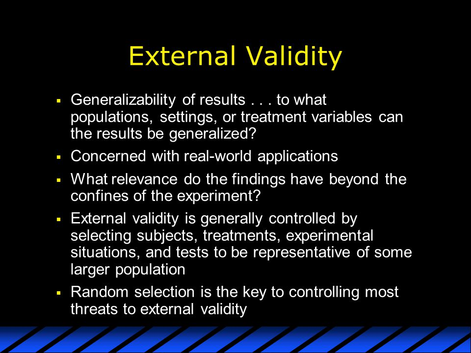 External Validity Generalizability of results to what populations, settings, or treatment variables can the results be generalized