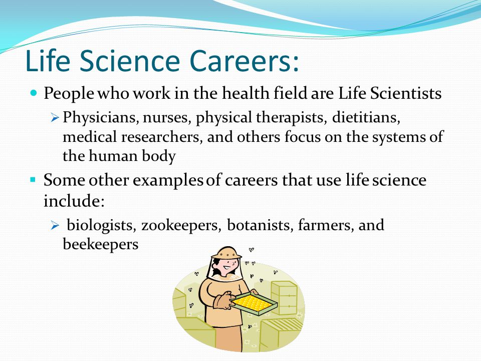 Life Science Careers: People who work in the health field are Life Scientists.