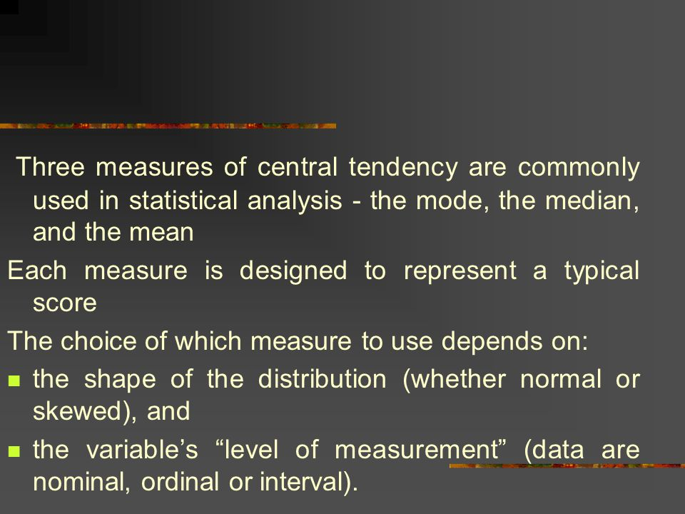 Three measures of central tendency are commonly used in statistical analysis - the mode, the median, and the mean