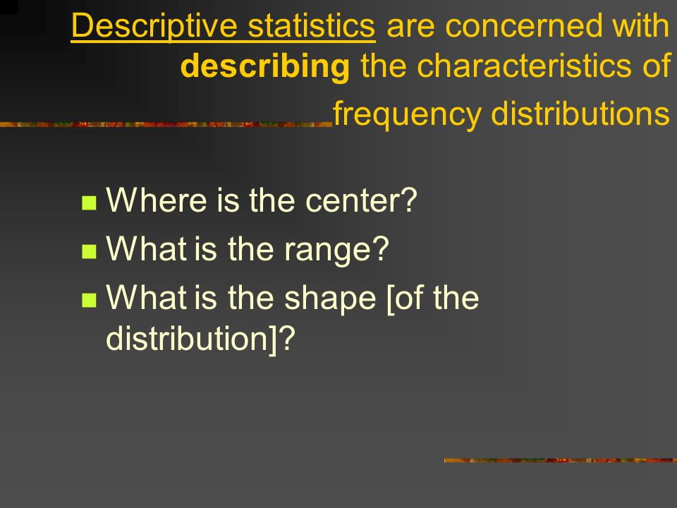 Descriptive statistics are concerned with describing the characteristics of frequency distributions