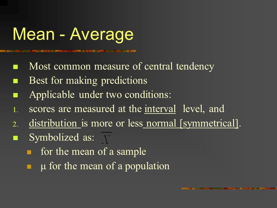 Mean - Average Most common measure of central tendency