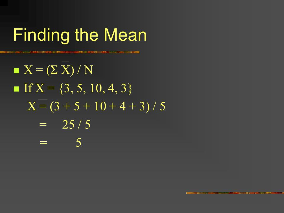 Finding the Mean X = (Σ X) / N If X = {3, 5, 10, 4, 3}