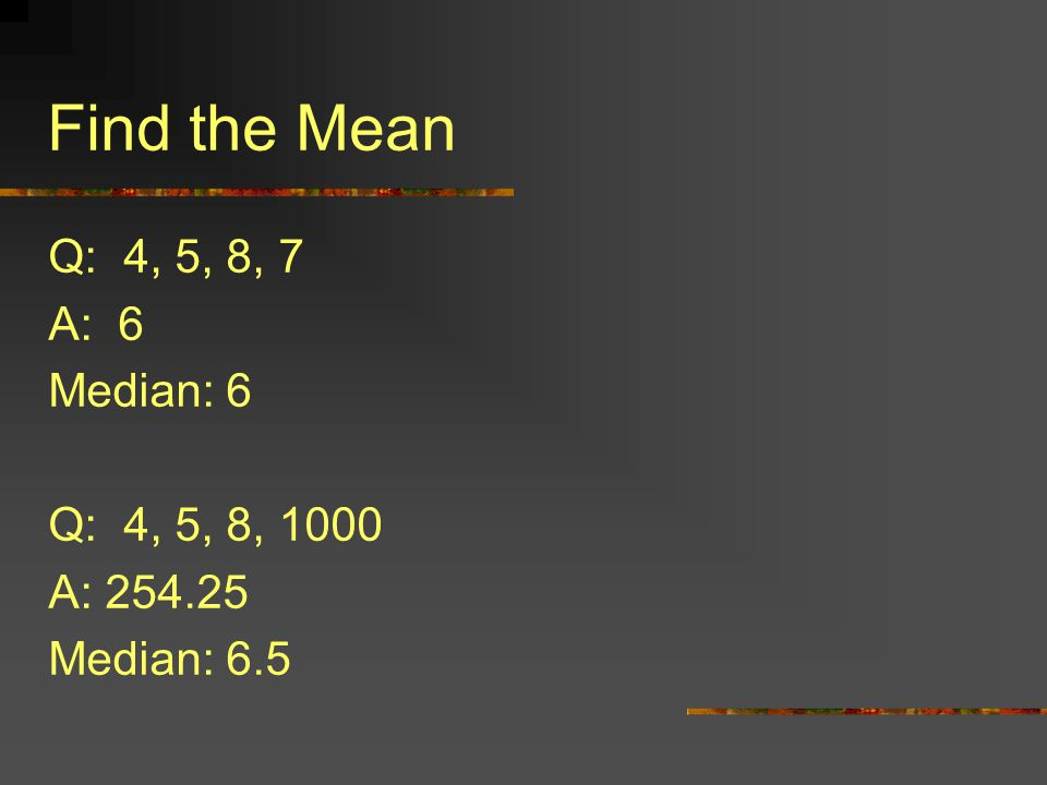 Find the Mean Q: 4, 5, 8, 7 A: 6 Median: 6 Q: 4, 5, 8, 1000 A:
