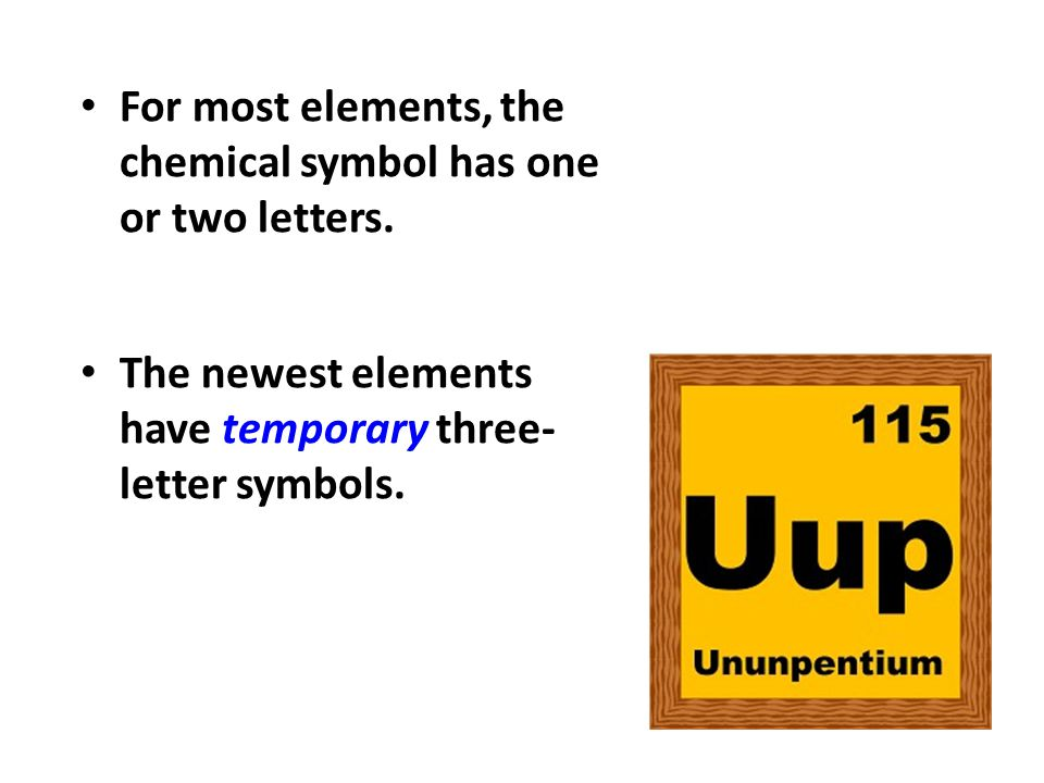 For most elements, the chemical symbol has one or two letters.