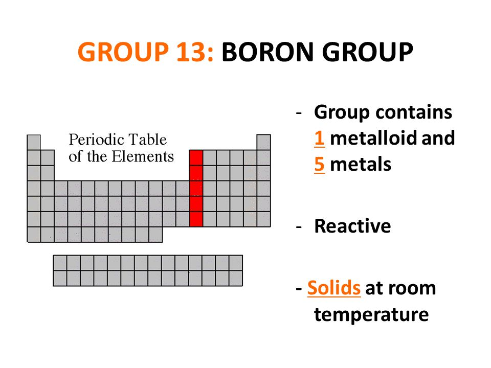 GROUP 13: BORON GROUP Group contains 1 metalloid and 5 metals Reactive