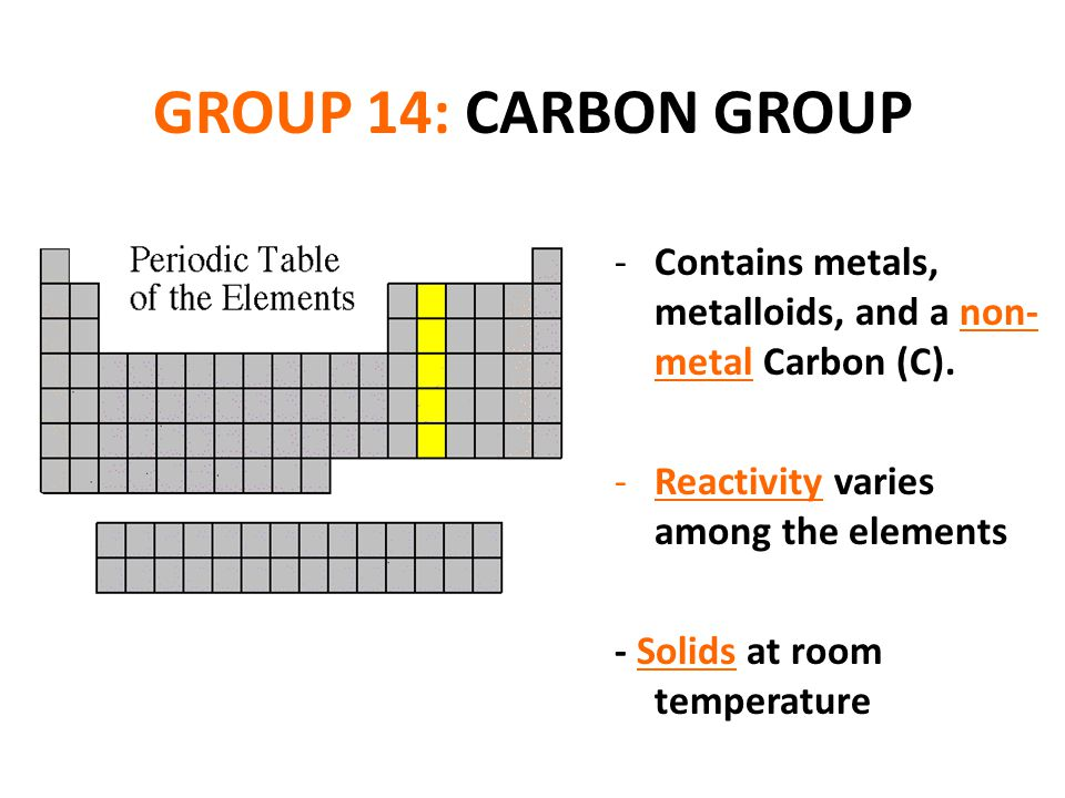 GROUP 14: CARBON GROUP Contains metals, metalloids, and a non- metal Carbon (C). Reactivity varies among the elements.