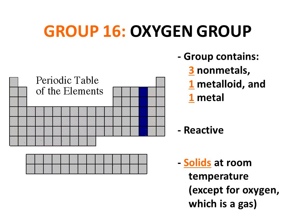 GROUP 16: OXYGEN GROUP - Group contains: 3 nonmetals, 1 metalloid, and 1 metal.