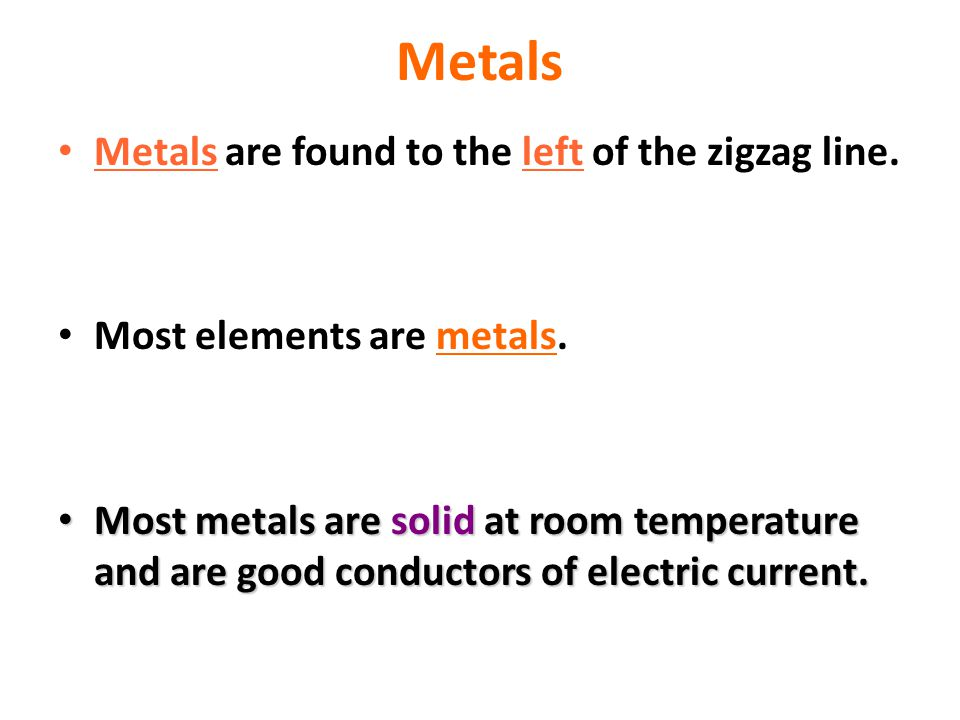 Metals Metals are found to the left of the zigzag line.