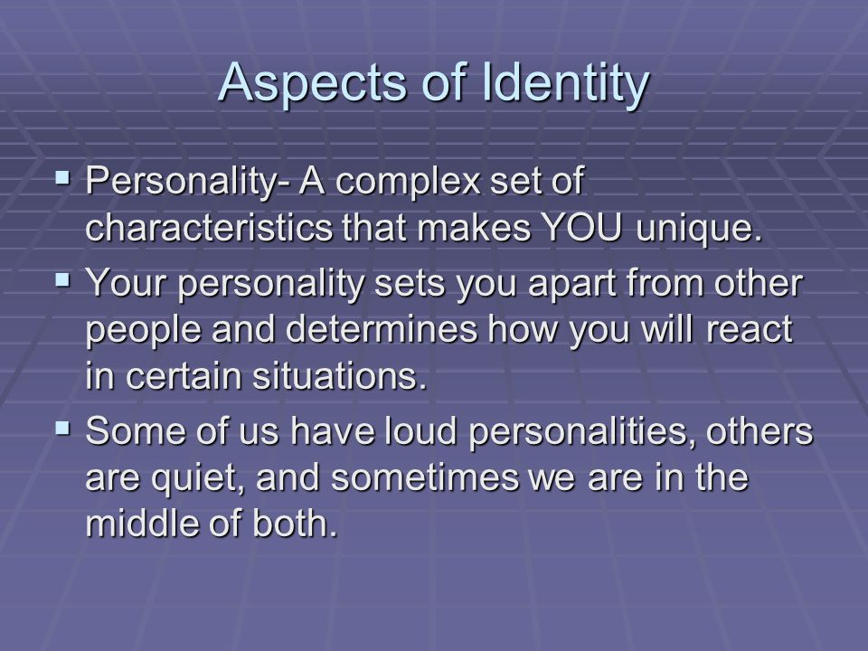 Aspects of Identity Personality- A complex set of characteristics that makes YOU unique.