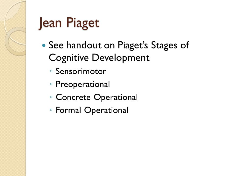 Jean Piaget See handout on Piaget's Stages of Cognitive Development