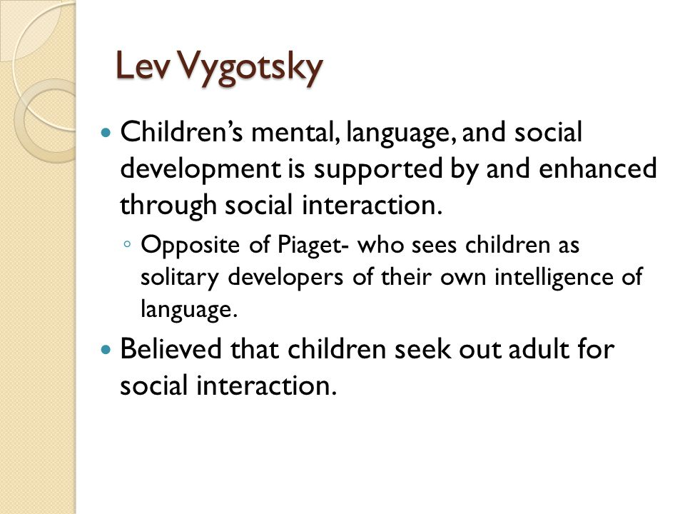 Lev Vygotsky Children's mental, language, and social development is supported by and enhanced through social interaction.