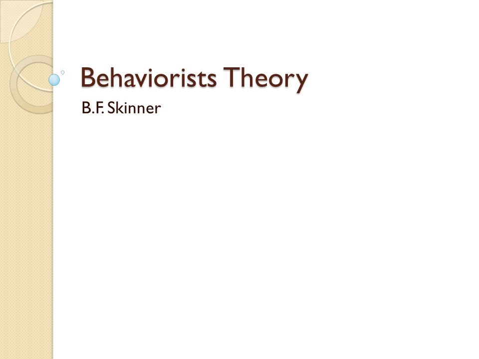 Behaviorists Theory B.F. Skinner