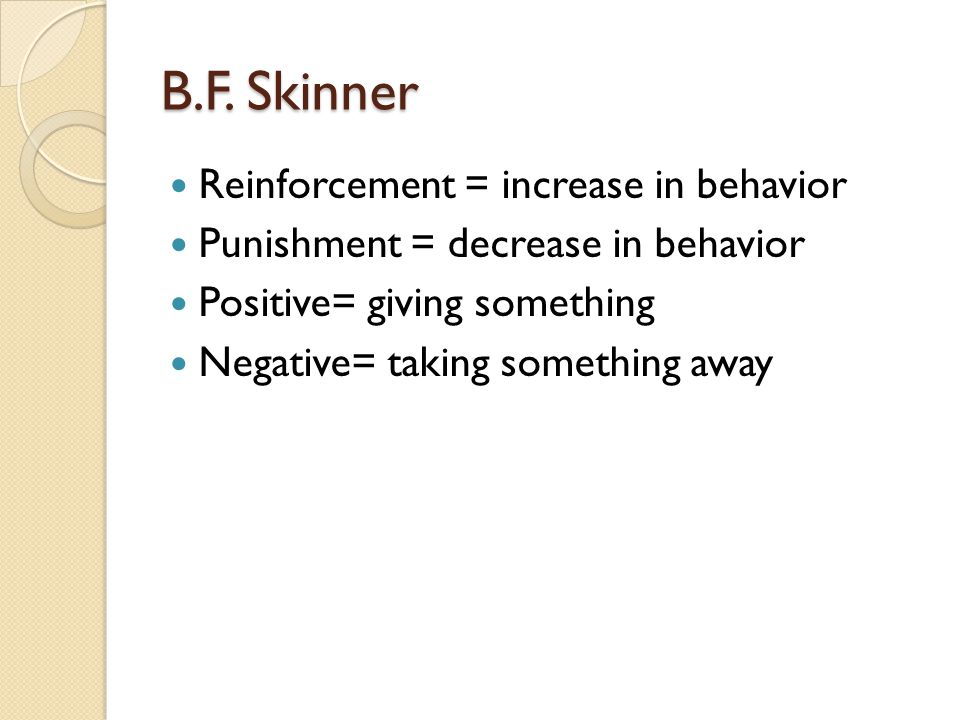 B.F. Skinner Reinforcement = increase in behavior