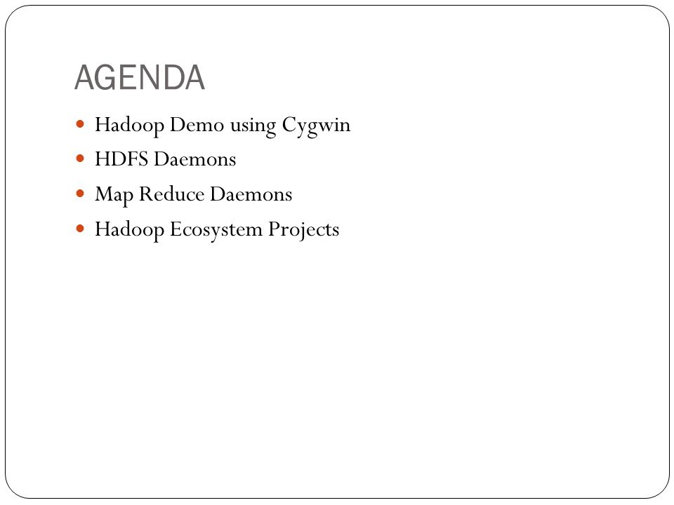 AGENDA Hadoop Demo using Cygwin HDFS Daemons Map Reduce Daemons