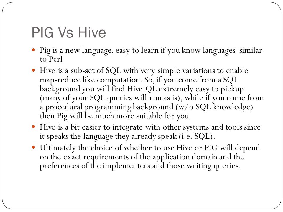 PIG Vs Hive Pig is a new language, easy to learn if you know languages similar to Perl.