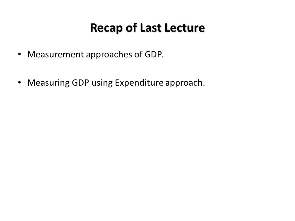 Recap of Last Lecture Measurement approaches of GDP.