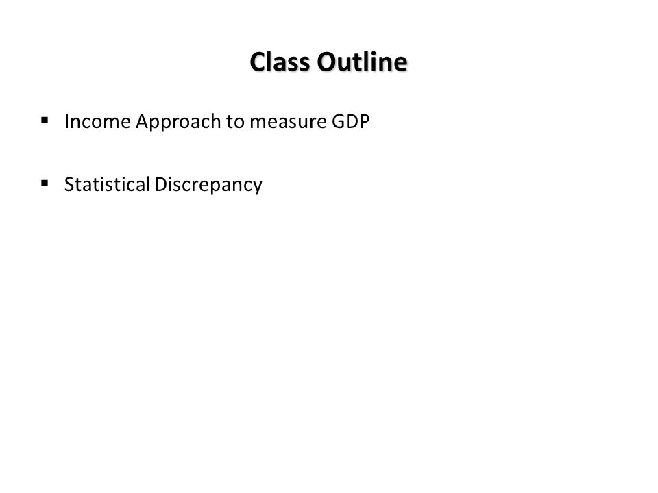 Class Outline Income Approach to measure GDP Statistical Discrepancy