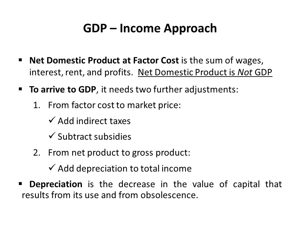 GDP – Income Approach Net Domestic Product at Factor Cost is the sum of wages, interest, rent, and profits. Net Domestic Product is Not GDP.