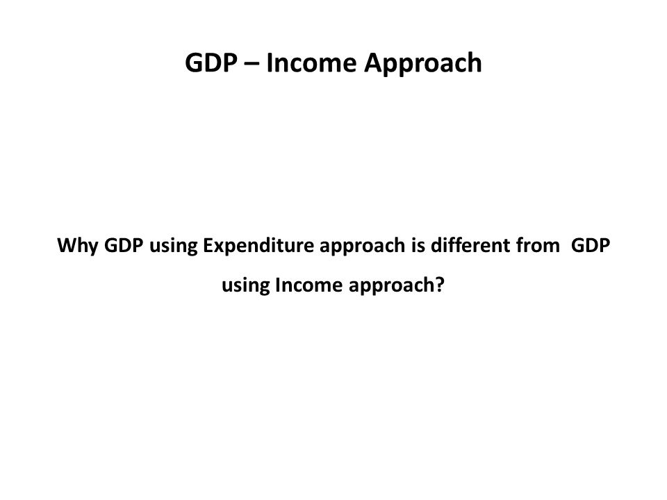 GDP – Income Approach Why GDP using Expenditure approach is different from GDP using Income approach