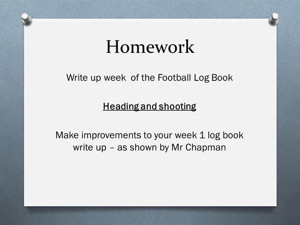 Homework Write up week of the Football Log Book Heading and shooting Make improvements to your week 1 log book write up – as shown by Mr Chapman