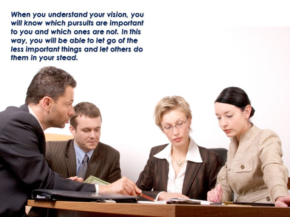 When you understand your vision, you will know which pursuits are important to you and which ones are not.