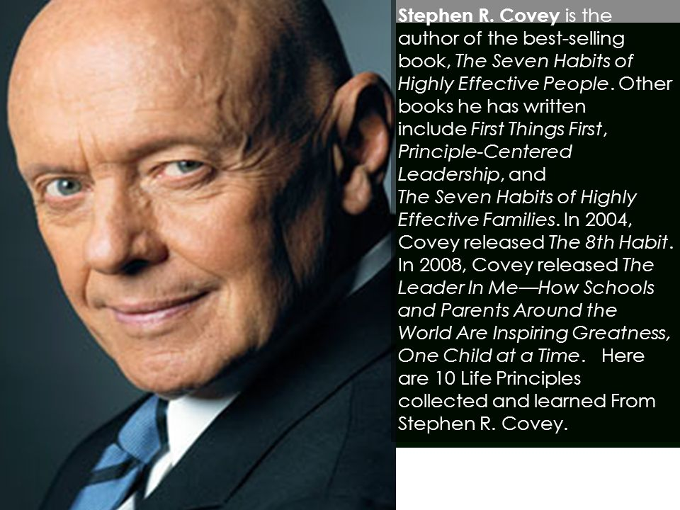 Stephen R. Covey is the author of the best-selling book, The Seven Habits of Highly Effective People. Other books he has written include First Things First,