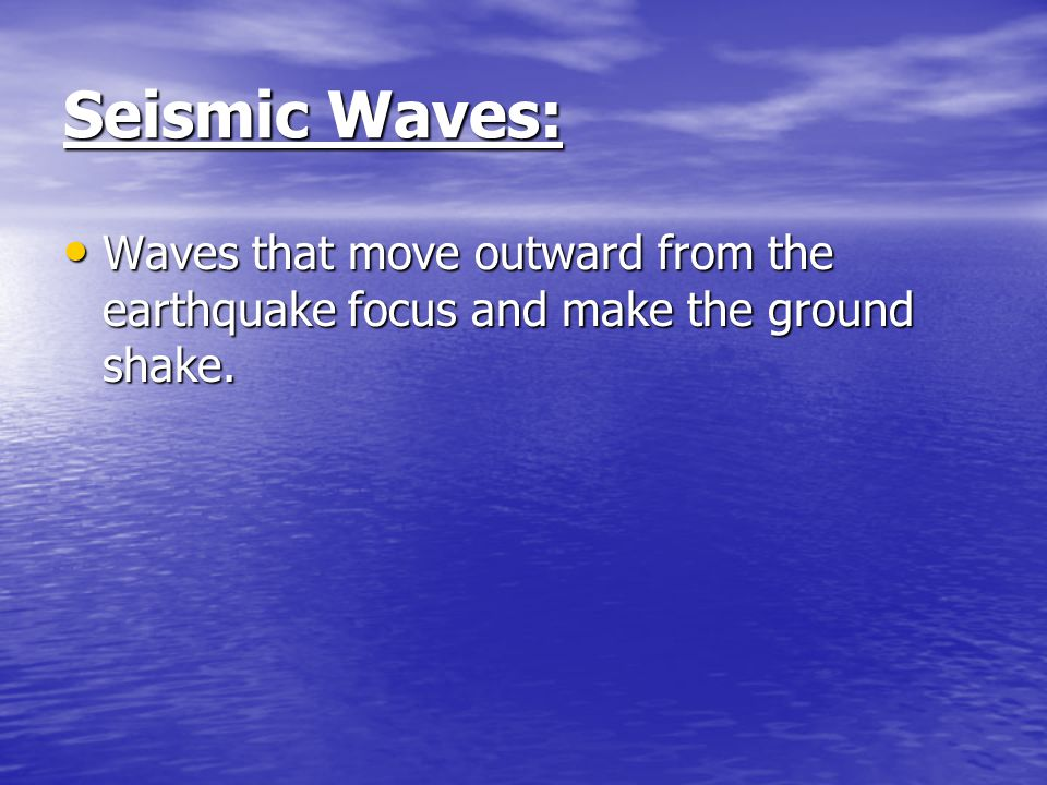 Seismic Waves: Waves that move outward from the earthquake focus and make the ground shake.