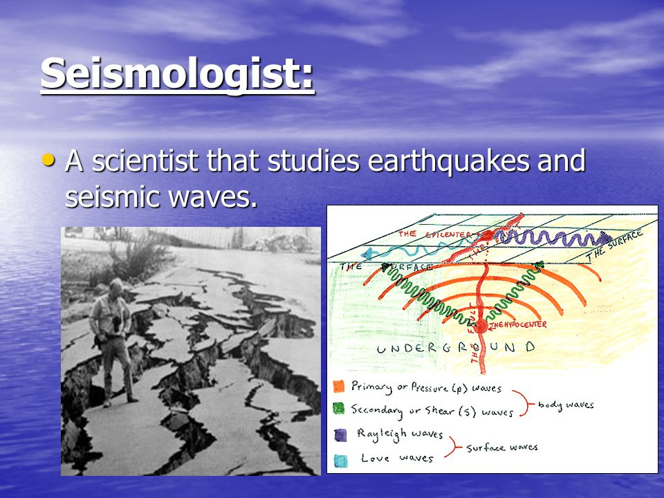 Seismologist: A scientist that studies earthquakes and seismic waves.