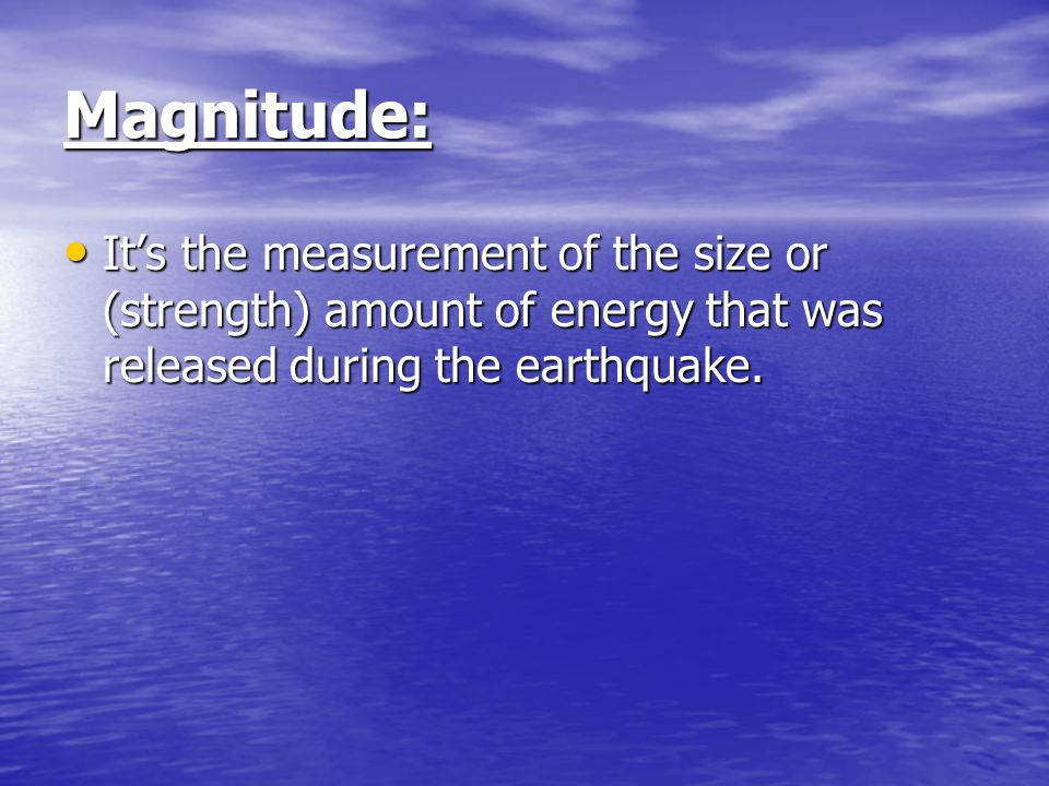 Magnitude: It's the measurement of the size or (strength) amount of energy that was released during the earthquake.