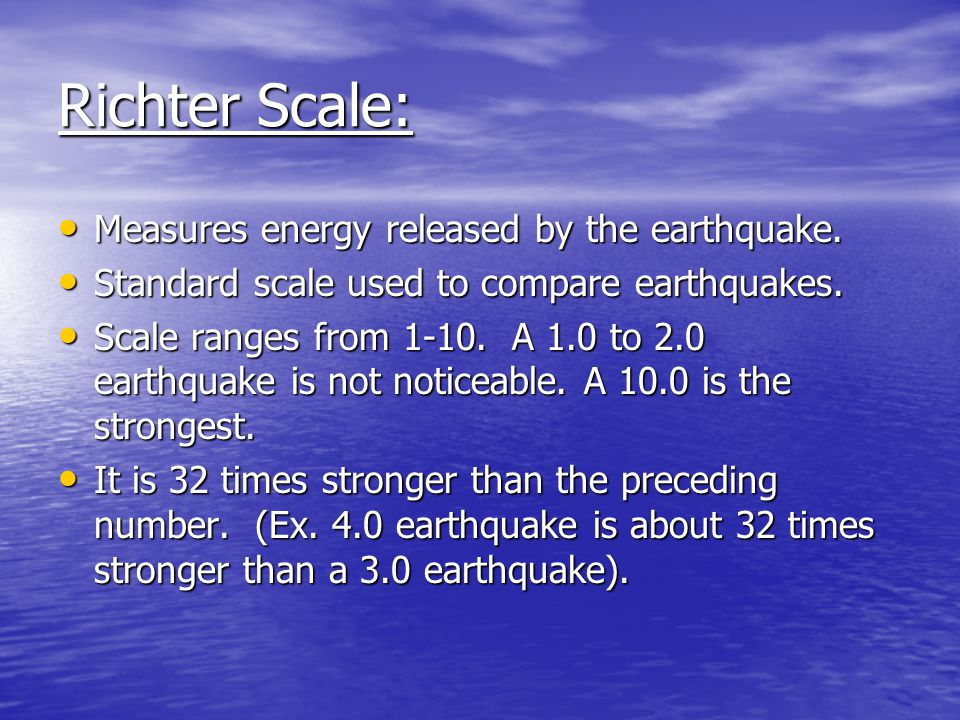 Richter Scale: Measures energy released by the earthquake.